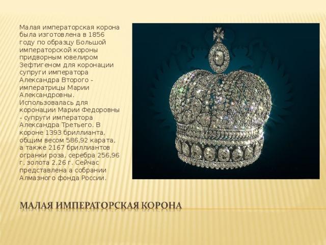 Малая императорская корона была изготовлена в 1856 году по образцу Большой императорской короны придворным ювелиром Зефтигеном для коронации супруги императора Александра Второго - императрицы Марии Александровны. Использовалась для коронации Марии Федоровны - супруги императора Александра Третьего. В короне 1393 бриллианта, общим весом 586,92 карата, а также 2167 бриллиантов огранки роза, серебра 256,96 г, золота 2,26 г. Сейчас представлена а собрании Алмазного фонда России.