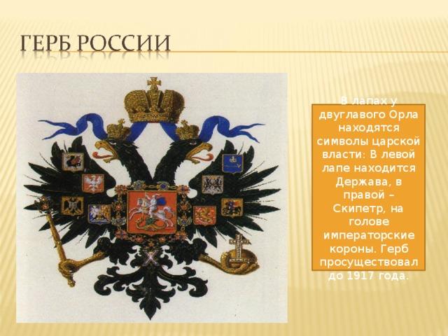 В лапах у двуглавого Орла находятся символы царской власти : В левой лапе находится Держава, в правой – Скипетр, на голове императорские короны . Герб просуществовал до 1917 года .