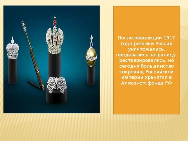 После революции 1917 года регалии России уничтожались, продавались заграницу, реставрировались, но сегодня большинство сокровищ Российской империи хранятся в Алмазном фонде РФ