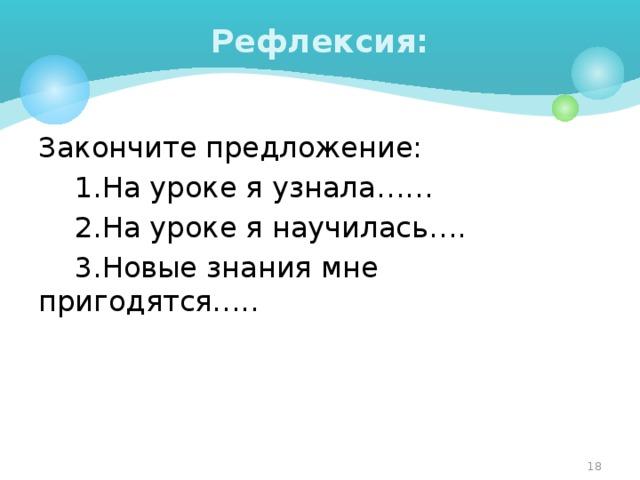 Рефлексия: Закончите предложение:  1.На уроке я узнала……  2.На уроке я научилась….  3.Новые знания мне пригодятся….. 4
