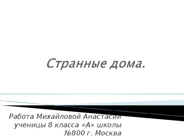 Работа Михайловой Анастасии ученицы 8 класса «А» школы №800 г. Москва