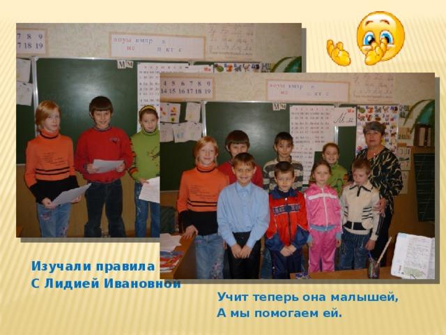 Изучали правила С Лидией Ивановной Учит теперь она малышей, А мы помогаем ей.