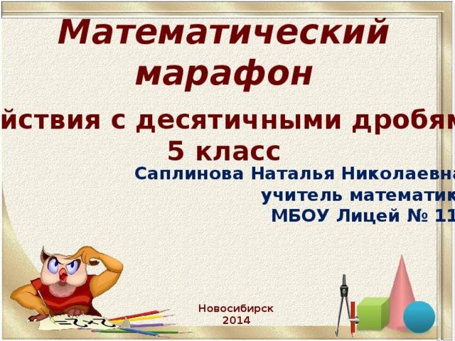 Математический марафон   « Действия с десятичными дробями» 5 класс Саплинова Наталья Николаевна,  учитель математики  МБОУ Лицей № 113 Новосибирск 2014