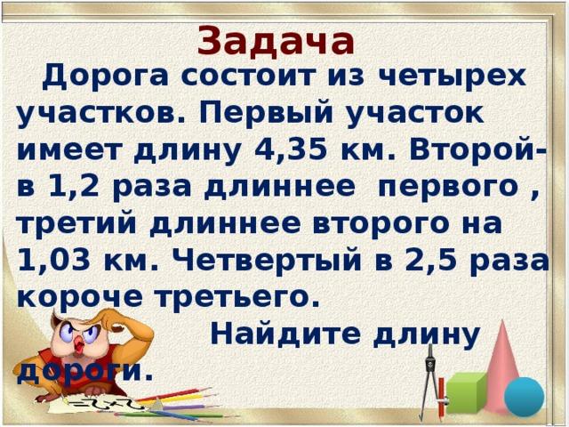 Задача    Дорога состоит из четырех участков. Первый участок имеет длину 4,35 км. Второй- в 1,2 раза длиннее первого , третий длиннее второго на 1,03 км. Четвертый в 2,5 раза короче третьего.  Найдите длину дороги.