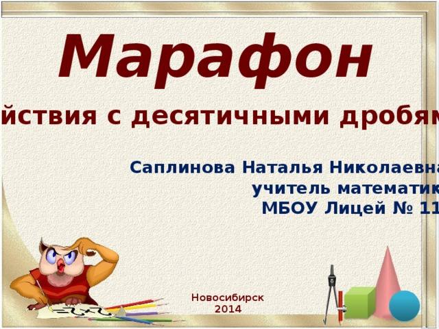 Марафон   « Действия с десятичными дробями» Саплинова Наталья Николаевна,  учитель математики  МБОУ Лицей № 113 Новосибирск 2014
