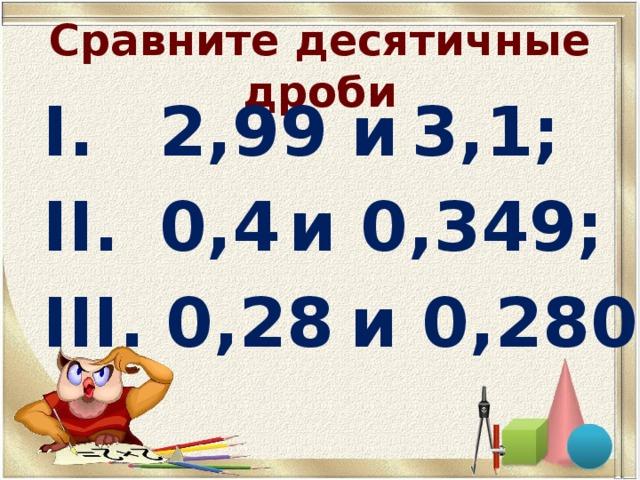 2,99 и  3,1;   0,4  и 0,349;  0,28  и 0,280.
