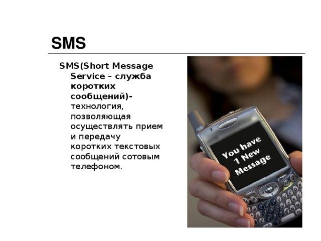 SMS SMS ( Short Message Service – служба коротких сообщений)- технология, позволяющая осуществлять прием и передачу коротких текстовых сообщений сотовым телефоном.