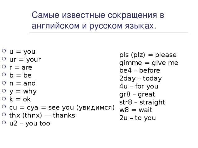 Самые известные сокращения в английском и русском языках. u = you ur = your r = are b = be n = and y = why k = ok cu = cya = see you (увидимся) thx (thnx) — thanks u2 – you too  pls (plz) = please gimme = give me be4 – before 2day – today 4u – for you gr8 – great str8 – straight w8 = wait 2u – to you
