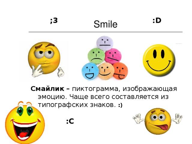 Smile ;3 : D Смайлик – пиктограмма, изображающая эмоцию. Чаще всего составляется из типографских знаков.  :)  :С