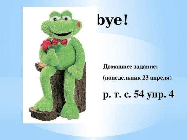 Goodbye!   Домашнее задание: (понедельник 23 апреля) р. т. с. 54 упр. 4
