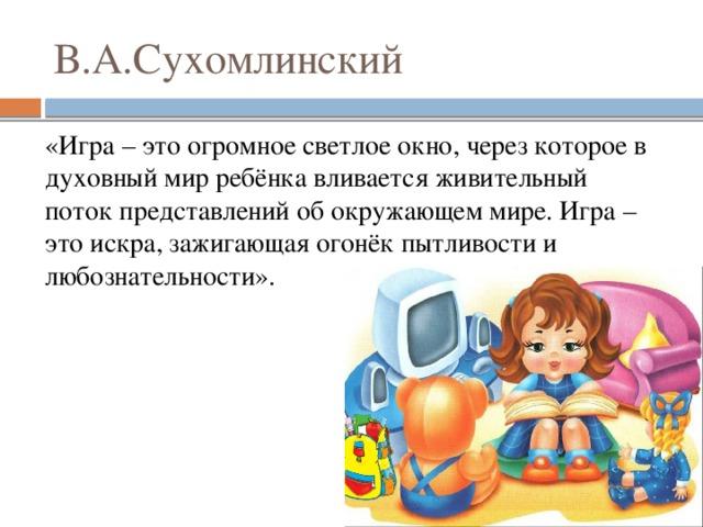 В.А.Сухомлинский «Игра – это огромное светлое окно, через которое в духовный мир ребёнка вливается живительный поток представлений об окружающем мире. Игра – это искра, зажигающая огонёк пытливости и любознательности».