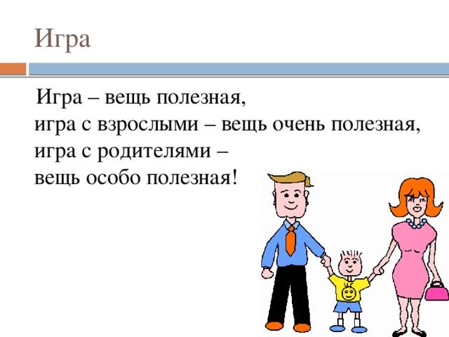 Игра Игра – вещь полезная,  игра с взрослыми – вещь очень полезная,  игра с родителями –  вещь особо полезная!
