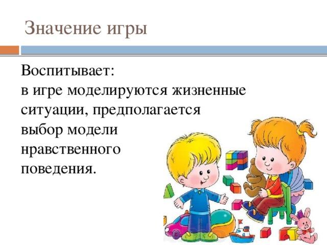 Значение игры Воспитывает:  в игре моделируются жизненные ситуации, предполагается  выбор модели  нравственного  поведения.