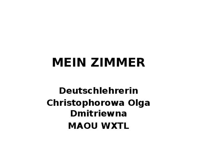 MEIN ZIMMER Deutschlehrerin Christophorowa Olga Dmitriewna MAOU WXTL