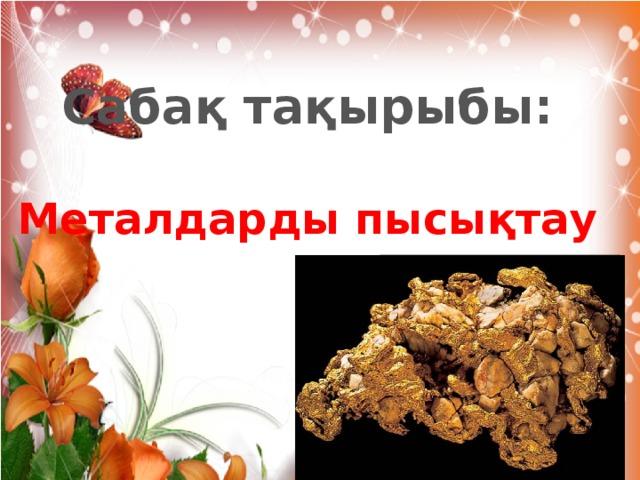 Сабақ тақырыбы:  Металдарды пысықтау