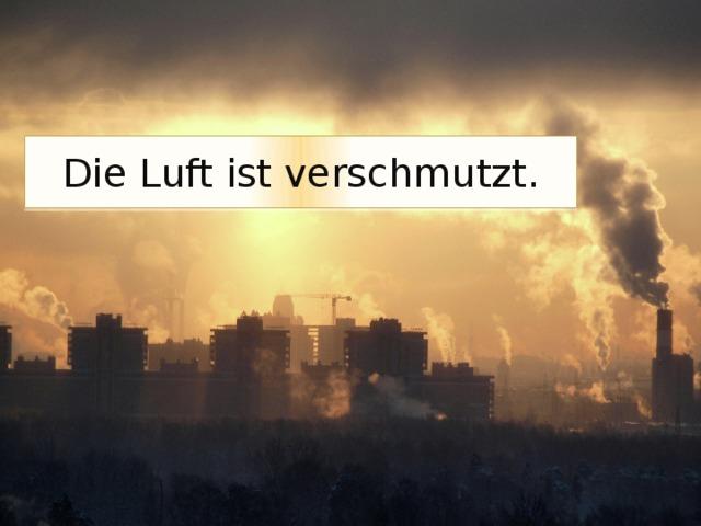 Die Luft ist verschmutzt.