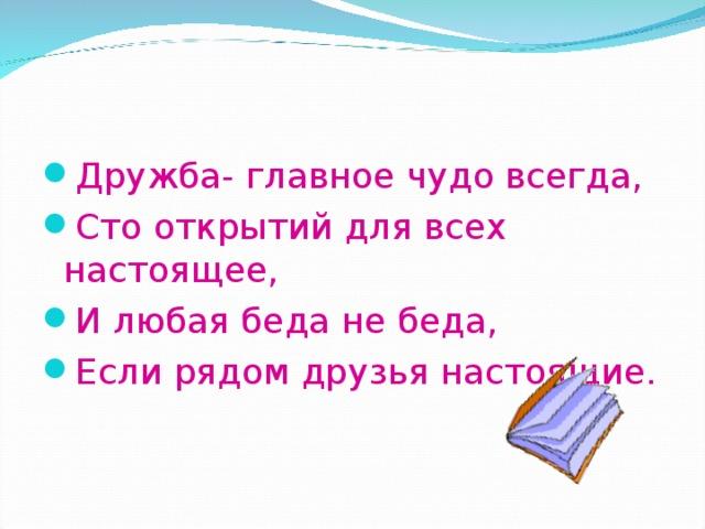 Дружба- главное чудо всегда, Сто открытий для всех настоящее, И любая беда не беда, Если рядом друзья настоящие.