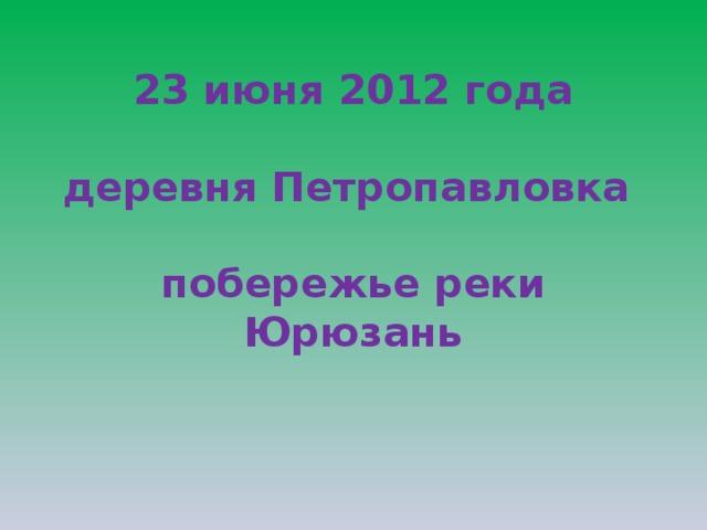 23 июня 2012 года   деревня Петропавловка   побережье реки Юрюзань