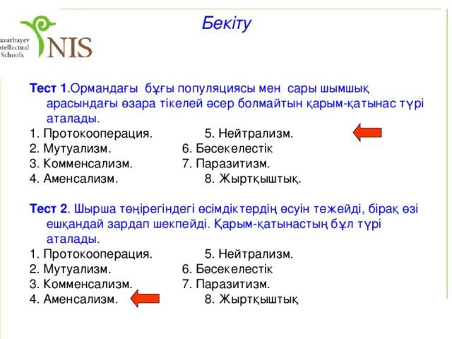 Қарым-қатынас түрлері Қарым-қатынас түрлері Ағзалардың түрлері 1 1. Нейтрализм 2 0 2. Аменсализм 0 - 3. Комменсализм 4. Бәсекелестік 0 + 5. Паразитизм 0 - - + 6. Жыртқыштық - + 7. Протокооперация - + 8. Мутуализм + + +  Симбиоз бірлесіп өмір сүру(грекше. symbiosis — бірлескен өмір), даралар үшін пайдалы да, зиянды да болуы мүмкін