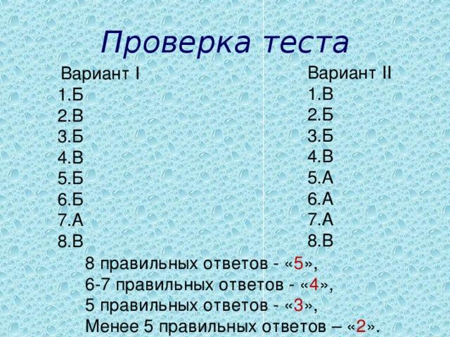 Проверка теста Вариант II В Б Б В А А А В  Вариант I Б В Б В Б Б А В 8 правильных ответов - « 5 », 6-7 правильных ответов - « 4 », 5 правильных ответов - « 3 », Менее 5 правильных ответов – « 2 ».