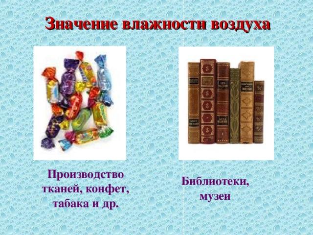 Значение влажности воздуха Производство тканей, конфет, табака и др. Библиотеки, музеи
