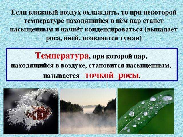 Если влажный воздух охлаждать, то при некоторой температуре находящийся в нём пар станет насыщенным и начнёт конденсироваться (выпадает роса, иней, появляется туман) Температура , при которой пар, находящийся в воздухе, становится насыщенным, называется точкой росы .