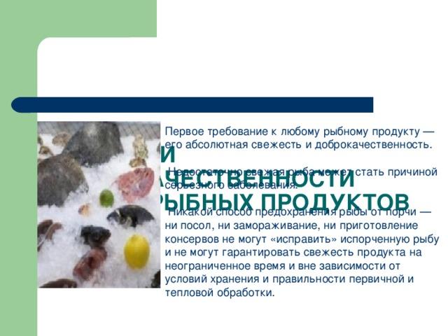 ПРИЗНАКИ ДОБРОКАЧЕСТВЕННОСТИ РЫБЫ И РЫБНЫХ ПРОДУКТОВ Первое требование к любому рыбному продукту — его абсолютная свежесть и доброкачественность.  Недостаточно свежая рыба может стать причиной серьезного заболевания.  Никакой способ предохранения рыбы от порчи — ни посол, ни замораживание, ни приготовление консервов не могут «исправить» испорченную рыбу и не могут гарантировать свежесть продукта на неограниченное время и вне зависимости от условий хранения и правильности первичной и тепловой обработки.