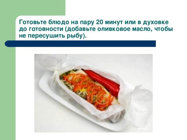 Готовьте блюдо на пару 20 минут или в духовке до готовности (добавьте оливковое масло, чтобы не пересушить рыбу).