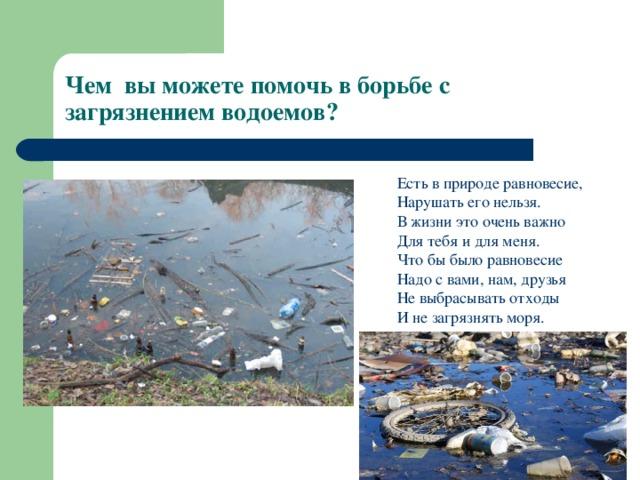 Чем вы можете помочь в борьбе с загрязнением водоемов? Есть в природе равновесие, Нарушать его нельзя. В жизни это очень важно Для тебя и для меня. Что бы было равновесие Надо с вами, нам, друзья Не выбрасывать отходы И не загрязнять моря.