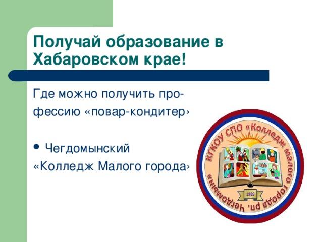 Получай образование в Хабаровском крае!   Где можно получить про- фессию «повар-кондитер» Чегдомынский «Колледж Малого города»