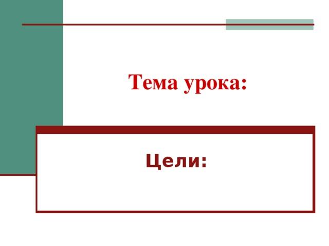 Тема урока: Цели: