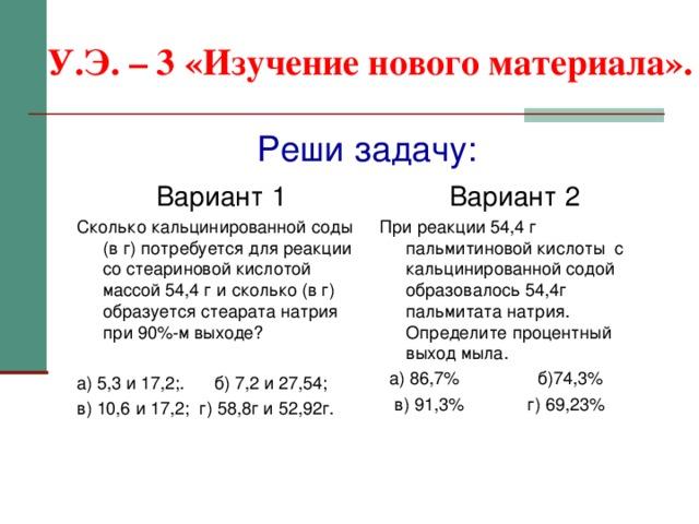 У.Э. – 3 «Изучение нового материала». Реши задачу: Вариант 1 Сколько кальцинированной соды (в г) потребуется для реакции со стеариновой кислотой массой 54,4 г и сколько (в г) образуется стеарата натрия при 90%-м выходе? а) 5,3 и 17,2;. б) 7,2 и 27,54; в) 10,6 и 17,2; г) 58,8г и 52,92г. Вариант 2 При реакции 54,4 г пальмитиновой кислоты с кальцинированной содой образовалось 54,4г пальмитата  натрия. Определите процентный выход мыла.  а) 86,7% б)74,3%  в) 91,3% г) 69,23%