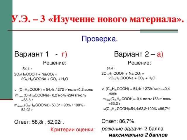 У.Э. – 3  «Изучение нового материала». Проверка. Вариант 1 - г) Решение:  54,4 г 2С 17 Н 35 СООН + Na 2 CO 3 =  2 C 17 H 35 COONa + CO 2 + H 2 O ν (С 17 Н 35 СООН) = 54,4г / 272 г∕ моль=0,2 моль  m теор. (С 17 Н 35 СОО Na )= 0,2 моль•294 г∕ моль =58,8 г m практ .(С 17 Н 35 СОО Na )=58,8г • 90% / 100%= 52,92 г  Ответ: 58,8г, 52,92г. Критерии оценки: Вариант 2 – а)  Решение:  54,4 г 2С 15 Н 31 СООН + Na 2 CO 3 =  2 C 15 H 31 COONa + CO 2 + H 2 O  ν (С 15 Н 31 СООН) = 54,4г / 272г∕ моль=0,4 моль  m теор (С 15 Н 31 СООН)= 0,4 моль•158 г∕ моль =63,2 г  ω (С 15 Н 31 СООН) =54 ,4/63,2•100% =86,7%  Ответ: 86,7% решение задачи - 2 балла максимально 2 баллов
