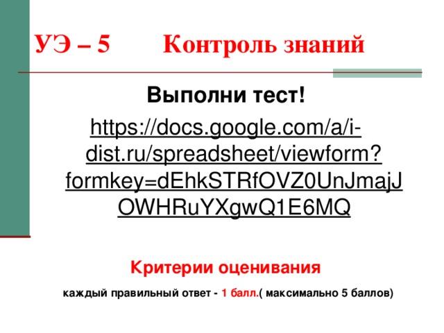 УЭ – 5  Контроль знаний Выполни тест! https://docs.google.com/a/i-dist.ru/spreadsheet/viewform?formkey=dEhkSTRfOVZ0UnJmajJOWHRuYXgwQ1E6MQ  Критерии оценивания  каждый правильный ответ - 1 балл. ( максимально 5 баллов)