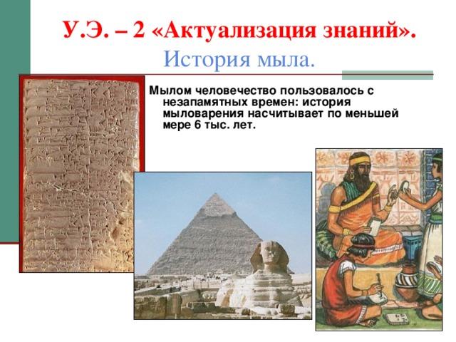У.Э. – 2 «Актуализация знаний».  История мыла. Мылом человечество пользовалось с незапамятных времен: история мыловарения насчитывает по меньшей мере 6 тыс. лет.