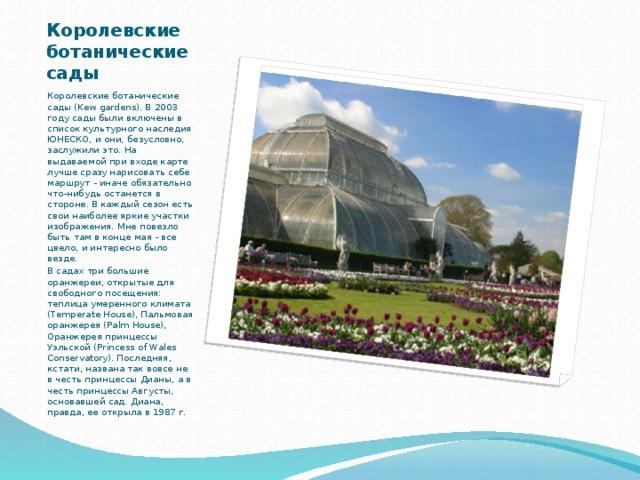 Королевские ботанические сады Королевские ботанические сады (Kew gardens). В 2003 году сады были включены в список культурного наследия ЮНЕСКО, и они, безусловно, заслужили это. На выдаваемой при входе карте лучше сразу нарисовать себе маршрут - иначе обязательно что-нибудь останется в стороне. В каждый сезон есть свои наиболее яркие участки изображения. Мне повезло быть там в конце мая - все цвело, и интересно было везде. В садах три большие оранжереи, открытые для свободного посещения: теплица умеренного климата (Temperate House), Пальмовая оранжерея (Palm House), Оранжерея принцессы Уэльской (Princess of Wales Conservatory). Последняя, кстати, названа так вовсе не в честь принцессы Дианы, а в честь принцессы Августы, основавшей сад. Диана, правда, ее открыла в 1987 г.