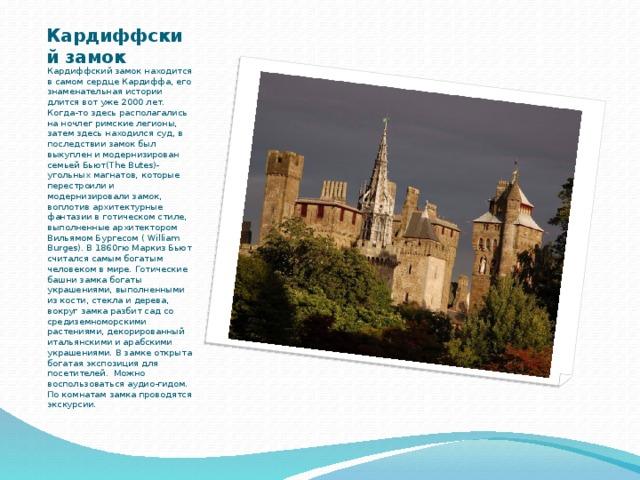 Кардиффский замок Кардиффский замок находится в самом сердце Кардиффа, его знаменательная истории длится вот уже 2000 лет. Когда-то здесь располагались на ночлег римские легионы, затем здесь находился суд, в последствии замок был выкуплен и модернизирован семьей Бьют(The Butes)- угольных магнатов, которые перестроили и модернизировали замок, воплотив архитектурные фантазии в готическом стиле, выполненные архитектором Вильямом Бургесом ( William Burges). В 1860гю Маркиз Бьют считался самым богатым человеком в мире. Готические башни замка богаты украшениями, выполненными из кости, стекла и дерева, вокруг замка разбит сад со средиземноморскими растениями, декорированный итальянскими и арабскими украшениями. В замке открыта богатая экспозиция для посетителей. Можно воспользоваться аудио-гидом. Пo комнатам замка проводятся экскурсии.