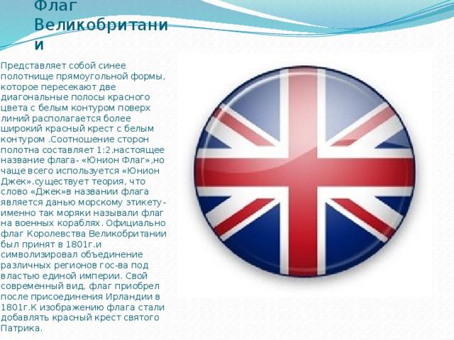 Флаг Великобритании Представляет собой синее полотнище прямоугольной формы, которое пересекают две диагональные полосы красного цвета с белым контуром поверх линий располагается более широкий красный крест с белым контуром .Соотношение сторон полотна составляет 1:2.настоящее название флага- «Юнион Флаг»,но чаще всего используется «Юнион Джек».существует теория, что слово «Джек»в названии флага является данью морскому этикету-именно так моряки называли флаг на военных кораблях. Официально флаг Королевства Великобритании был принят в 1801г.и символизировал объединение различных регионов гос-ва под властью единой империи. Свой современный вид, флаг приобрел после присоединения Ирландии в 1801г.К изображению флага стали добавлять красный крест святого Патрика.