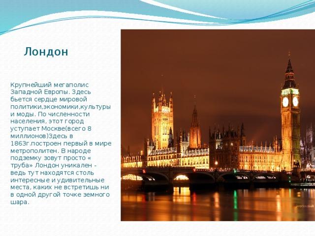 Лондон Крупнейший мегаполис Западной Европы. Здесь бьется сердце мировой политики,экономики,культуры и моды. По численности населения, этот город уступает Москве(всего 8 миллионов)Здесь в 1863г.построен первый в мире метрополитен. В народе подземку зовут просто « труба» Лондон уникален - ведь тут находятся столь интересные и удивительные места, каких не встретишь ни в одной другой точке земного шара.