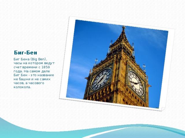 Биг-Бен Биг Бена (Big Ben), часы на котором ведут счет времени с 1859 года. На самом деле Биг Бен - это название не башни и не самих часов, а часового колокола.