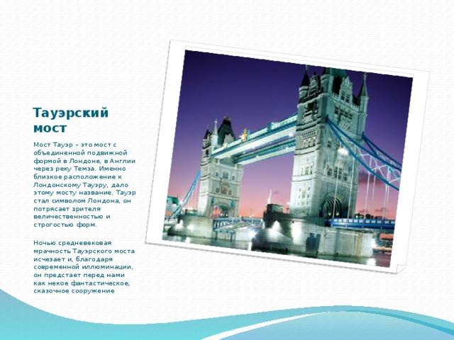 Тауэрский мост Мост Тауэр – это мост с объединенной подвижной формой в Лондоне, в Англии через реку Темза. Именно близкое расположение к Лондонскому Тауэру, дало этому мосту название. Тауэр стал символом Лондона, он потрясает зрителя величественностью и строгостью форм.  Ночью средневековая мрачность Тауэрского моста исчезает и, благодаря современной иллюминации, он предстает перед нами как некое фантастическое, сказочное сооружение