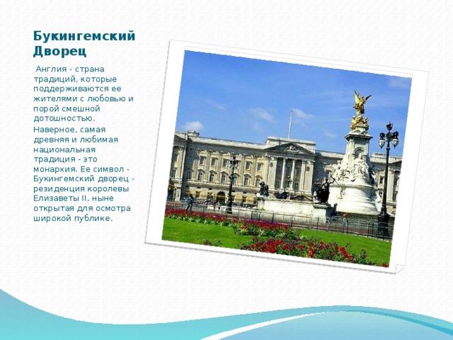 Букингемский Дворец  Англия - страна традиций, которые поддерживаются ее жителями с любовью и порой смешной дотошностью. Наверное, самая древняя и любимая национальная традиция - это монархия. Ее символ - Букингемский дворец - резиденция королевы Елизаветы II, ныне открытая для осмотра широкой публике.