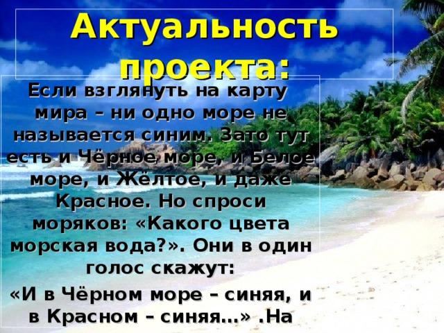 Актуальность проекта: Если взглянуть на карту мира – ни одно море не называется синим. Зато тут есть и Чёрное море, и Белое море, и Жёлтое, и даже Красное. Но спроси моряков: «Какого цвета морская вода?». Они в один голос скажут: «И в Чёрном море – синяя, и в Красном – синяя…» .На уроках окружающего мира нас заинтересовал этот вопрос и нам показалось это актуально.