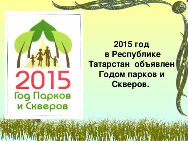 2015 год  в Республике Татарстан объявлен Годом парков и Скверов.