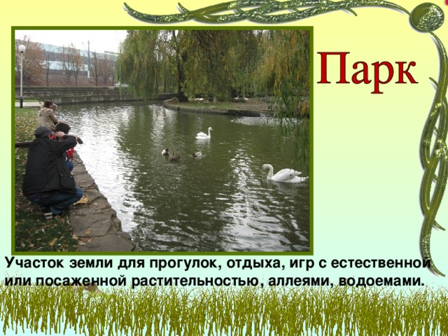 Участок земли для прогулок, отдыха, игр с естественной или посаженной растительностью, аллеями, водоемами.