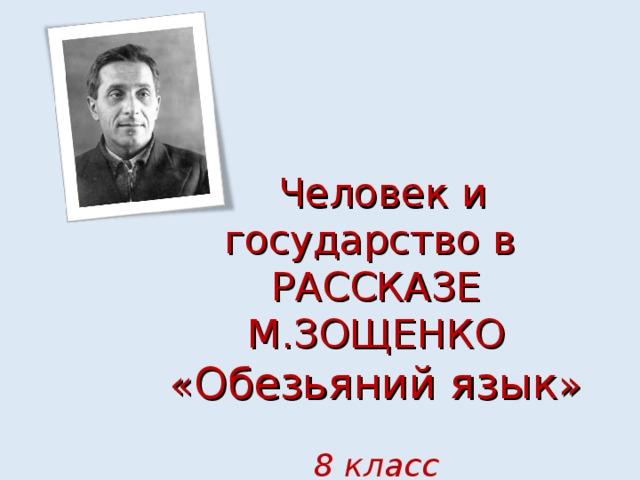 Человек и государство в  РАССКАЗЕ М.ЗОЩЕНКО  « Обезьяний язык »   8 класс