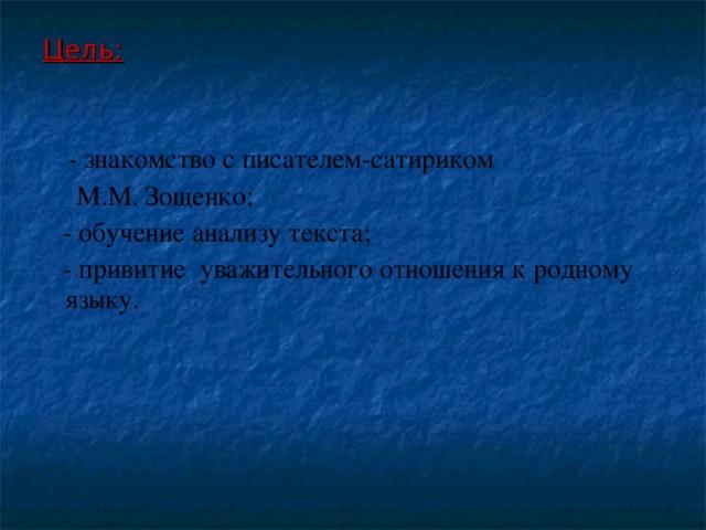 Цель:   - знакомство с писателем-сатириком  М.М. Зощенко;  - обучение анализу текста;  - привитие уважительного отношения к родному языку.