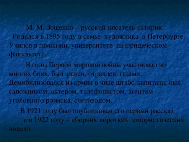 М. М. Зощенко – русский писатель-сатирик. Родился в 1895 году в семье художника в Петербурге. Учился в гимназии, университете на юридическом факультете.  В годы Первой мировой войны участвовал во многих боях, был ранен, отравлен газами. Демобилизовался из армии в чине штабс-капитана; был сапожником, актером, телефонистом, агентом уголовного розыска, счетоводом.  В 1921 году был опубликован его первый рассказ, а в 1922 году – сборник коротких юмористических новелл