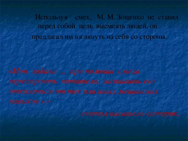 Используя смех, М. М. Зощенко не ставил перед собой цель высмеять людей, он  предлагал им взглянуть на себя со стороны.  предлагал им взглянуть на себя со стороны.  «Моя задача … при помощи смеха перестроить читателя, заставить его отказаться от тех или иных мещанских навыков », ̶  считал писатель-сатирик.