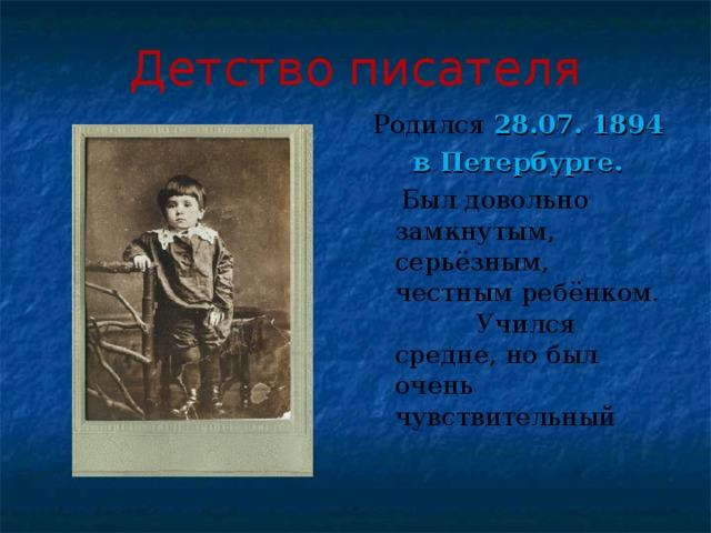 Детство писателя Родился  28.07. 1894 в Петербурге.  Был довольно замкнутым, серьёзным, честным ребёнком. Учился средне, но был очень чувствительный